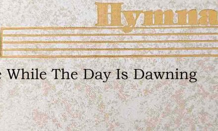 Come While The Day Is Dawning – Hymn Lyrics