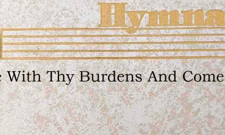 Come With Thy Burdens And Come With Thy – Hymn Lyrics