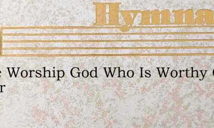 Come Worship God Who Is Worthy Of Honor – Hymn Lyrics