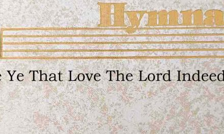 Come Ye That Love The Lord Indeed Who Ar – Hymn Lyrics