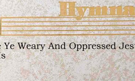 Come Ye Weary And Oppressed Jesus Now Is – Hymn Lyrics