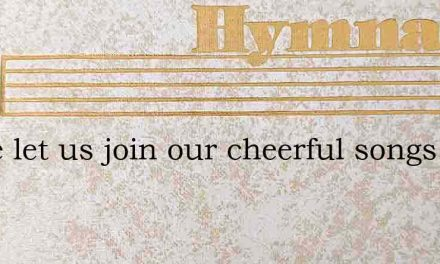 Come let us join our cheerful songs – Hymn Lyrics