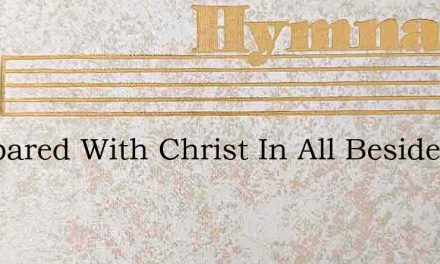 Compared With Christ In All Beside – Hymn Lyrics