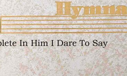 Complete In Him I Dare To Say – Hymn Lyrics