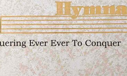 Conquering Ever Ever To Conquer – Hymn Lyrics