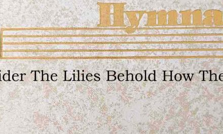Consider The Lilies Behold How They Grow – Hymn Lyrics