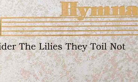 Consider The Lilies They Toil Not – Hymn Lyrics