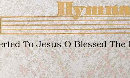 Converted To Jesus O Blessed The Day – Hymn Lyrics