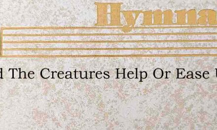 Could The Creatures Help Or Ease Us – Hymn Lyrics