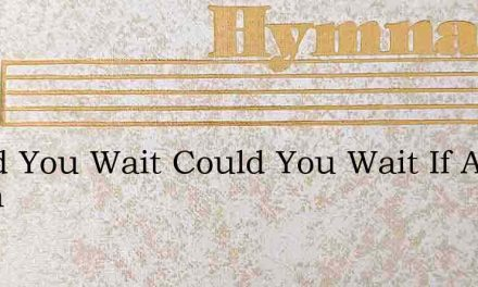 Could You Wait Could You Wait If A Broth – Hymn Lyrics