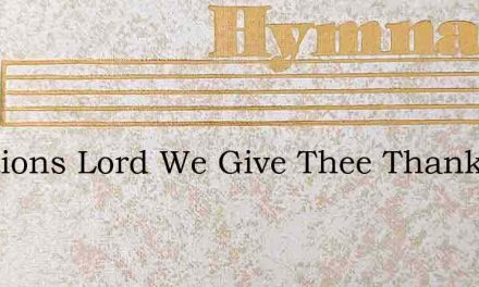 Creations Lord We Give Thee Thanks That – Hymn Lyrics
