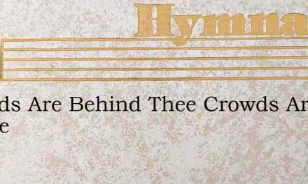 Crowds Are Behind Thee Crowds Are Before – Hymn Lyrics