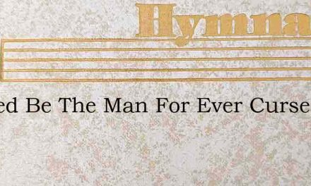 Cursed Be The Man For Ever Cursed – Hymn Lyrics