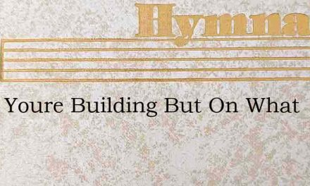 Daily Youre Building But On What – Hymn Lyrics