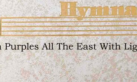 Dawn Purples All The East With Light – Hymn Lyrics