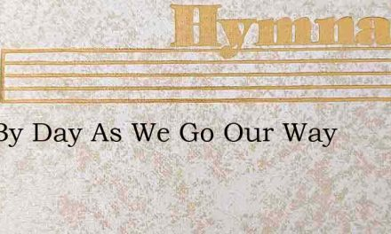 Day By Day As We Go Our Way – Hymn Lyrics