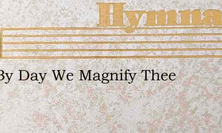 Day By Day We Magnify Thee – Hymn Lyrics