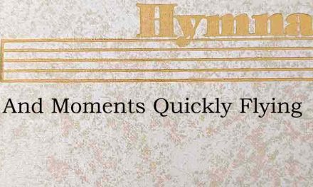 Days And Moments Quickly Flying – Hymn Lyrics