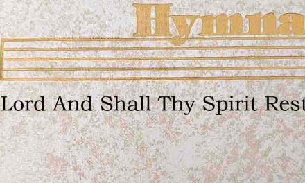 Dear Lord And Shall Thy Spirit Rest – Hymn Lyrics