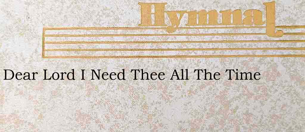 Dear Lord I Need Thee All The Time – Hymn Lyrics