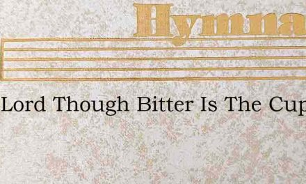 Dear Lord Though Bitter Is The Cup – Hymn Lyrics