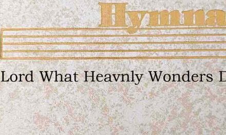 Dear Lord What Heavnly Wonders Dwell – Hymn Lyrics
