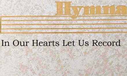 Deep In Our Hearts Let Us Record – Hymn Lyrics