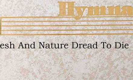 Do Flesh And Nature Dread To Die – Hymn Lyrics