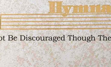 Do Not Be Discouraged Though The Way Is – Hymn Lyrics