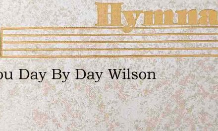 Do You Day By Day Wilson – Hymn Lyrics