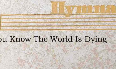 Do You Know The World Is Dying – Hymn Lyrics