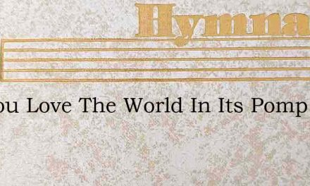 Do You Love The World In Its Pomp And – Hymn Lyrics