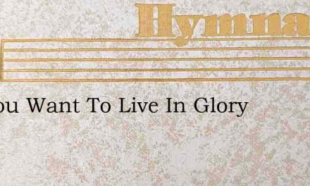 Do You Want To Live In Glory – Hymn Lyrics