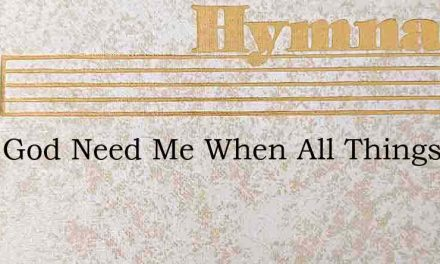 Does God Need Me When All Things Are – Hymn Lyrics