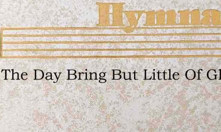 Does The Day Bring But Little Of Gladnes – Hymn Lyrics