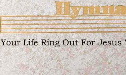 Does Your Life Ring Out For Jesus With A – Hymn Lyrics