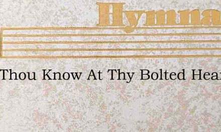 Dost Thou Know At Thy Bolted Hearts Door – Hymn Lyrics