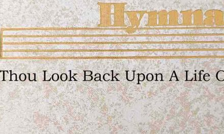 Dost Thou Look Back Upon A Life Of Sinni – Hymn Lyrics