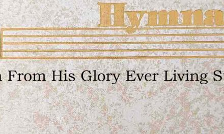 Down From His Glory Ever Living Story – Hymn Lyrics