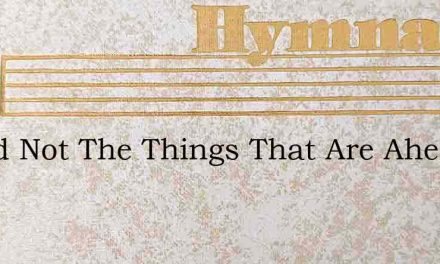 Dread Not The Things That Are Ahead – Hymn Lyrics