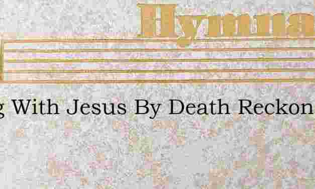 Dying With Jesus By Death Reckoned Mine – Hymn Lyrics