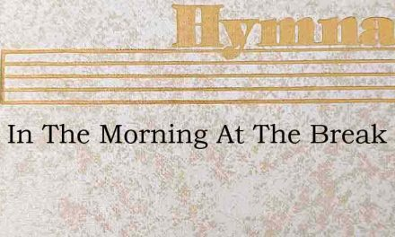 Early In The Morning At The Break Of Day – Hymn Lyrics