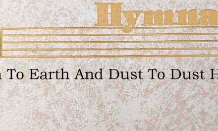 Earth To Earth And Dust To Dust Here The – Hymn Lyrics