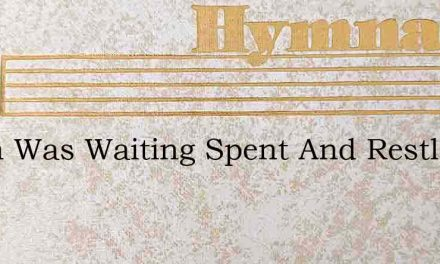 Earth Was Waiting Spent And Restless – Hymn Lyrics