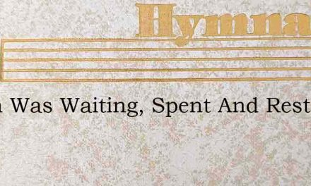 Earth Was Waiting, Spent And Restless – Hymn Lyrics