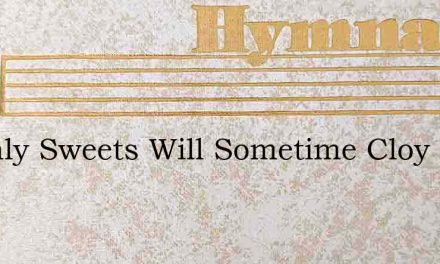 Earthly Sweets Will Sometime Cloy – Hymn Lyrics