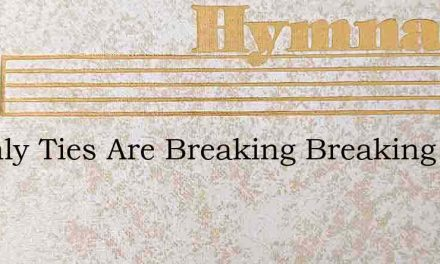Earthly Ties Are Breaking Breaking – Hymn Lyrics