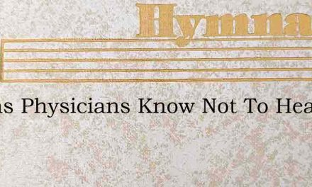 Earths Physicians Know Not To Heal Thee – Hymn Lyrics
