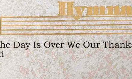 Eer The Day Is Over We Our Thanks Would – Hymn Lyrics