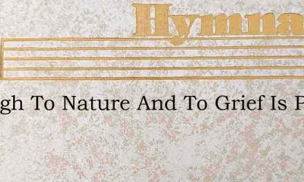 Enough To Nature And To Grief Is Paid – Hymn Lyrics
